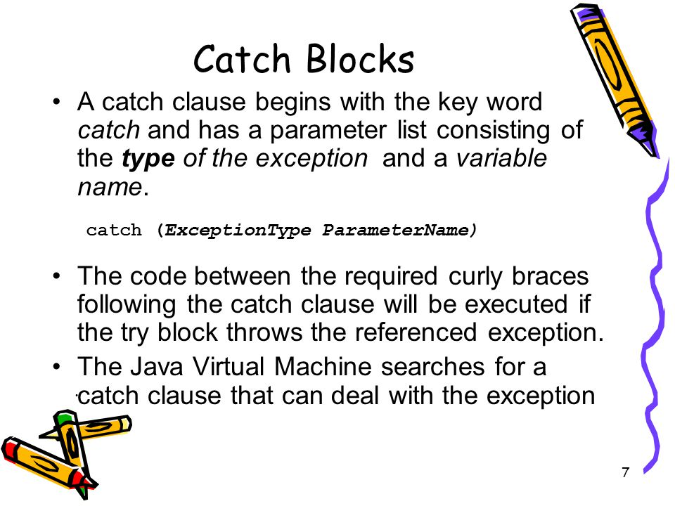 7 Catch Blocks A catch clause begins with the key word catch and has a parameter list consisting of the type of the exception and a variable name.