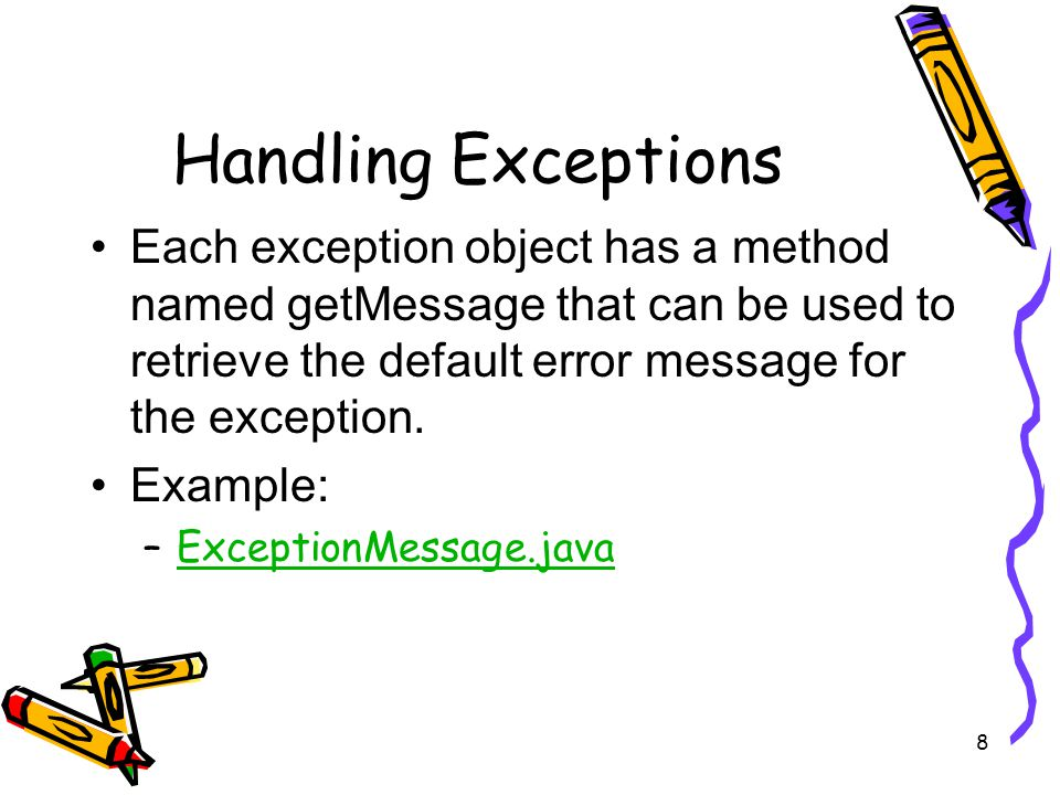 8 Handling Exceptions Each exception object has a method named getMessage that can be used to retrieve the default error message for the exception.
