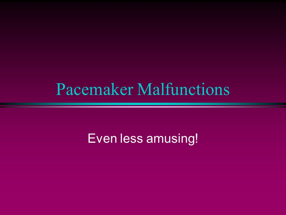 Pacemaker Malfunctions Even less amusing!