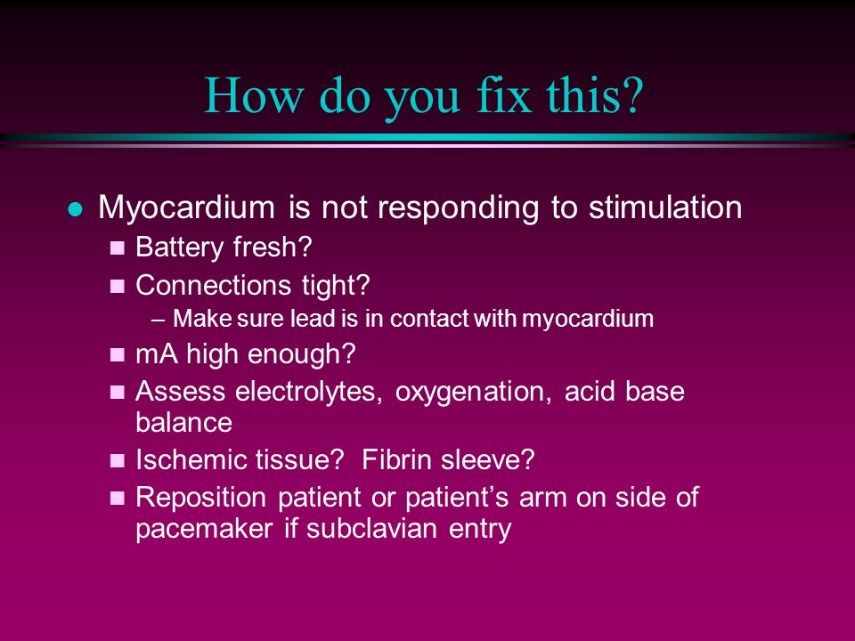 How do you fix this? l Myocardium is not responding to stimulation n Battery fresh? n Connections tight? –Make sure lead is in contact with myocardium