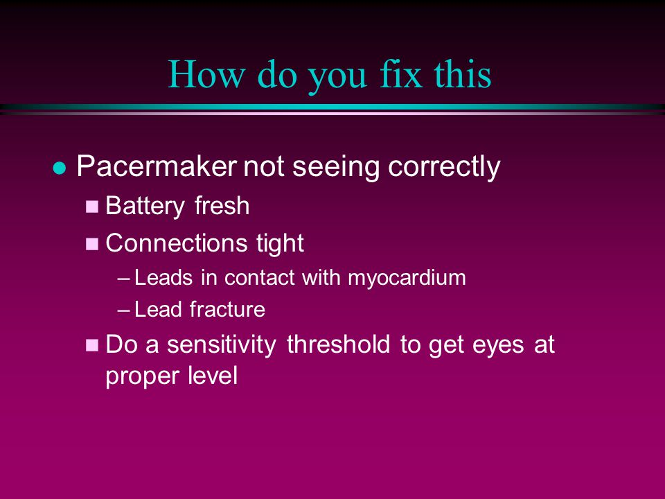 How do you fix this l Pacermaker not seeing correctly n Battery fresh n Connections tight –Leads in contact with myocardium –Lead fracture n Do a sensitivity threshold to get eyes at proper level