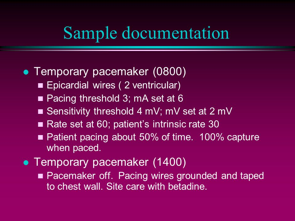 Sample documentation l Temporary pacemaker (0800) n Epicardial wires ( 2 ventricular) n Pacing threshold 3; mA set at 6 n Sensitivity threshold 4 mV; mV set at 2 mV n Rate set at 60; patient's intrinsic rate 30 n Patient pacing about 50% of time.
