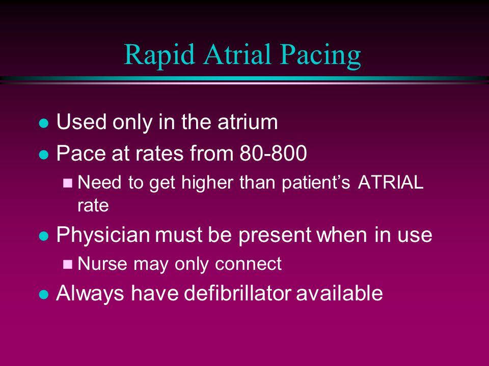 l Used only in the atrium l Pace at rates from 80-800 n Need to get higher than patient's ATRIAL rate l Physician must be present when in use n Nurse