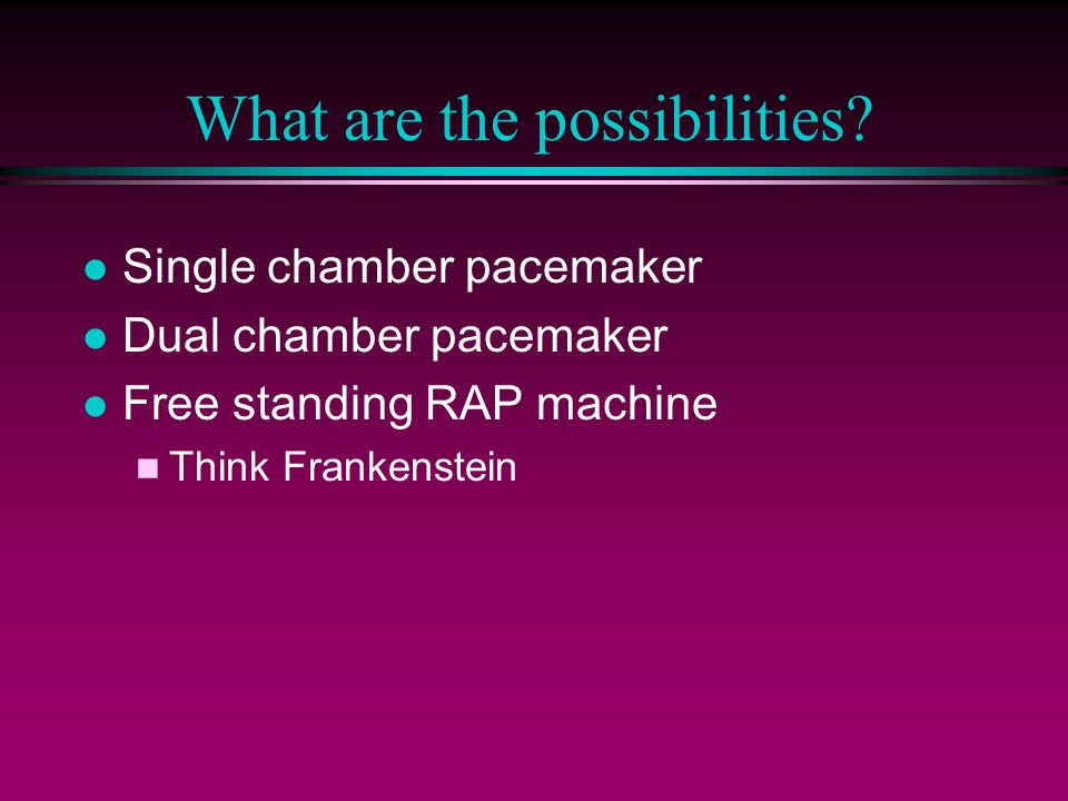 What are the possibilities? l Single chamber pacemaker l Dual chamber pacemaker l Free standing RAP machine n Think Frankenstein