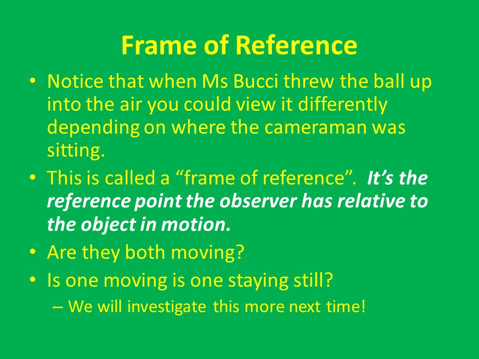 Frame of Reference Notice that when Ms Bucci threw the ball up into the air you could view it differently depending on where the cameraman was sitting.