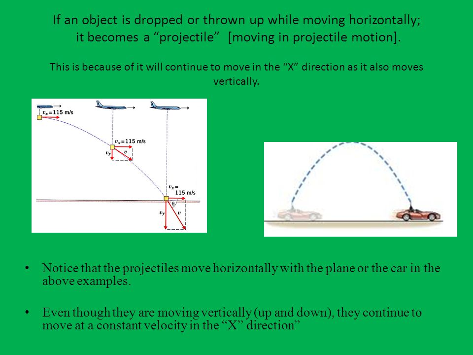 If an object is dropped or thrown up while moving horizontally; it becomes a projectile [moving in projectile motion].