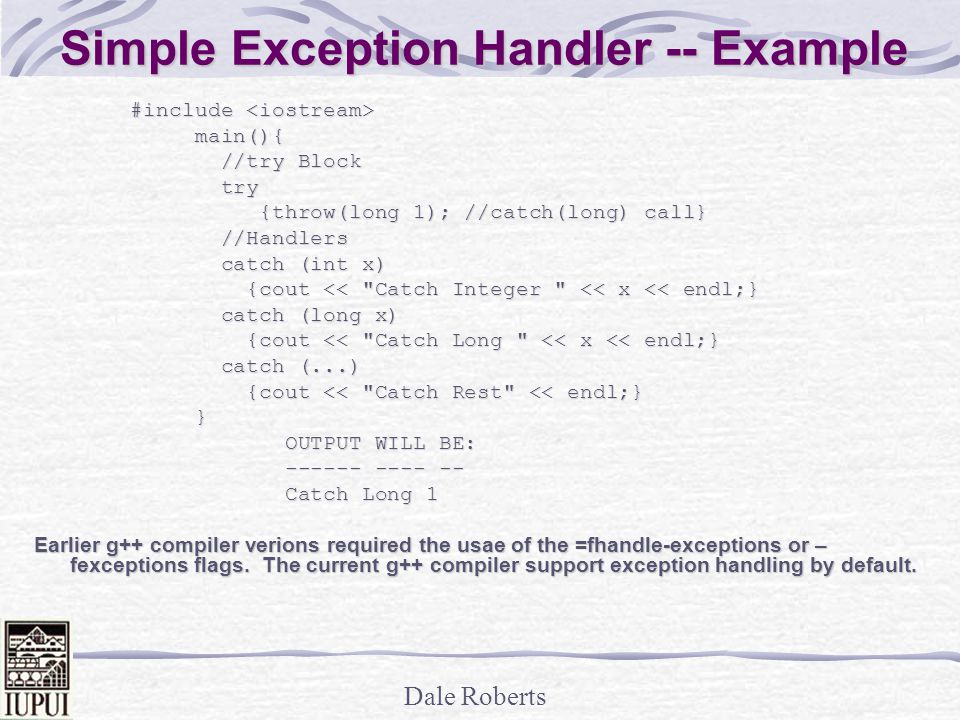 Dale Roberts Simple Exception Handler -- Example #include #include main(){ main(){ //try Block //try Block try try {throw(long 1); //catch(long) call} {throw(long 1); //catch(long) call} //Handlers //Handlers catch (int x) catch (int x) {cout << Catch Integer << x << endl;} {cout << Catch Integer << x << endl;} catch (long x) catch (long x) {cout << Catch Long << x << endl;} {cout << Catch Long << x << endl;} catch (...) catch (...) {cout << Catch Rest << endl;} {cout << Catch Rest << endl;} } OUTPUT WILL BE: OUTPUT WILL BE: ------ ---- -- ------ ---- -- Catch Long 1 Catch Long 1 Earlier g++ compiler verions required the usae of the =fhandle-exceptions or – fexceptions flags.