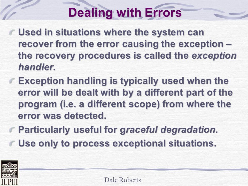 Dale Roberts Dealing with Errors Used in situations where the system can recover from the error causing the exception – the recovery procedures is called the exception handler.