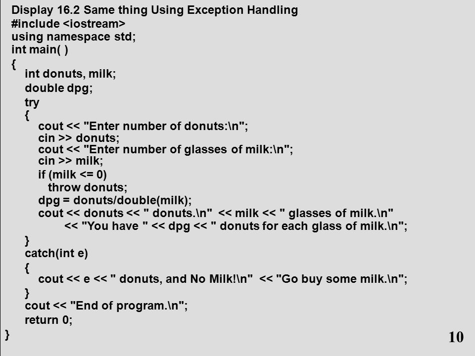 10 Display 16.2 Same thing Using Exception Handling #include using namespace std; int main( ) { int donuts, milk; double dpg; try { cout << Enter number of donuts:\n ; cin >> donuts; cout << Enter number of glasses of milk:\n ; cin >> milk; if (milk <= 0) throw donuts; dpg = donuts/double(milk); cout << donuts << donuts.\n << milk << glasses of milk.\n << You have << dpg << donuts for each glass of milk.\n ; } catch(int e) { cout << e << donuts, and No Milk!\n << Go buy some milk.\n ; } cout << End of program.\n ; return 0; } 10