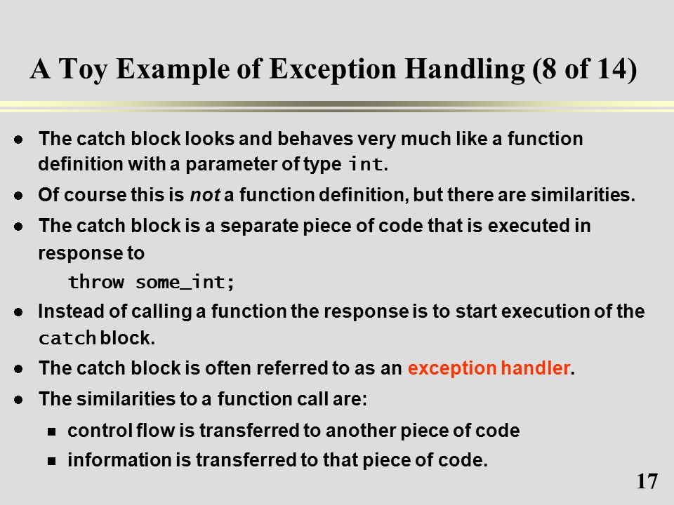 17 A Toy Example of Exception Handling (8 of 14) The catch block looks and behaves very much like a function definition with a parameter of type int.