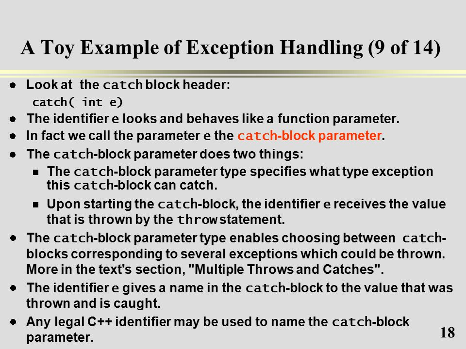 18 A Toy Example of Exception Handling (9 of 14) Look at the catch block header: catch( int e) The identifier e looks and behaves like a function parameter.