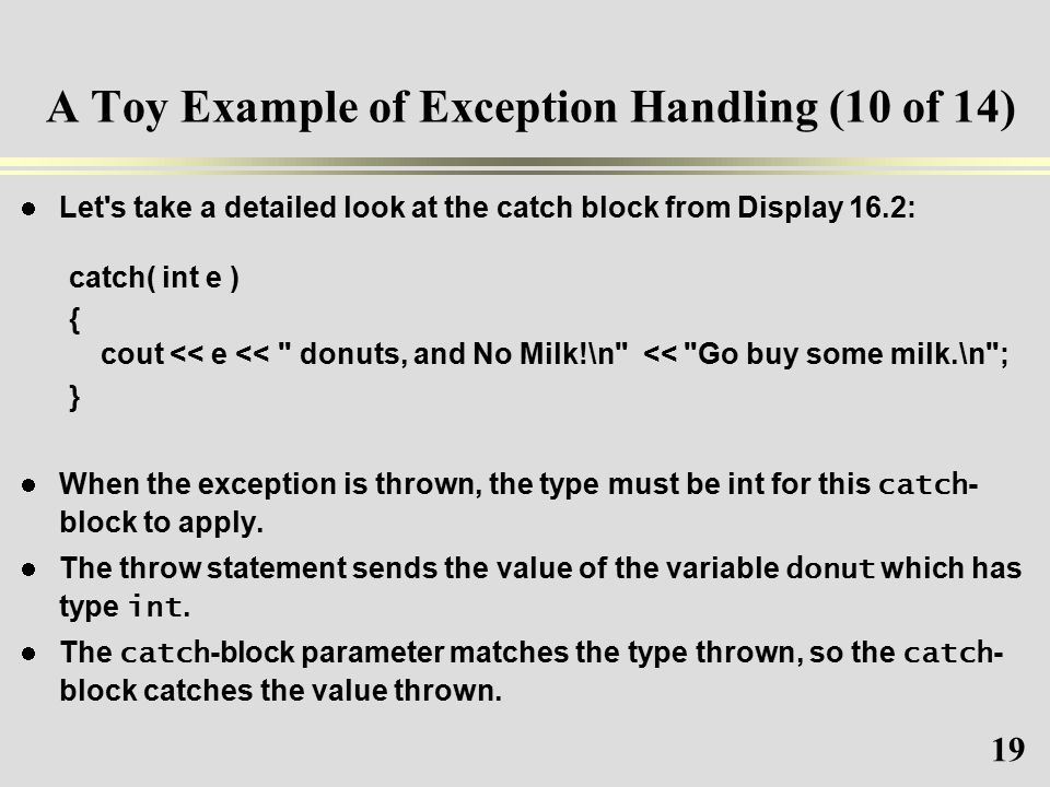 19 A Toy Example of Exception Handling (10 of 14) Let s take a detailed look at the catch block from Display 16.2: catch( int e ) { cout << e << donuts, and No Milk!\n << Go buy some milk.\n ; } When the exception is thrown, the type must be int for this catch - block to apply.