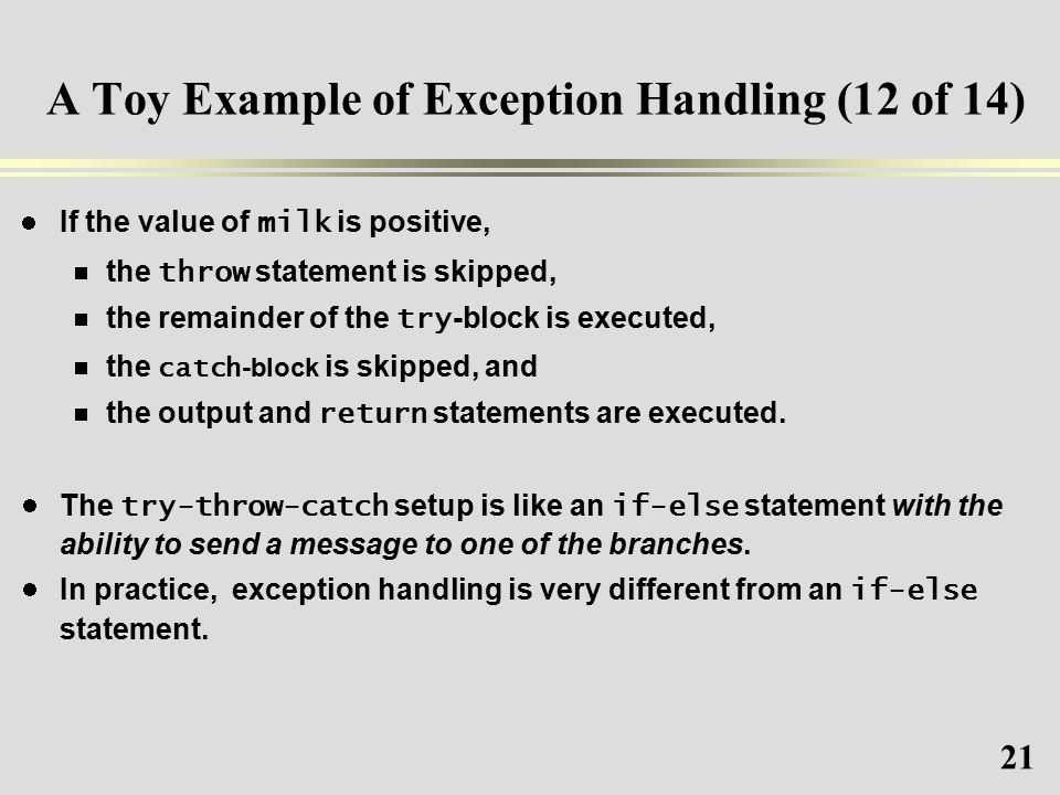 21 A Toy Example of Exception Handling (12 of 14) If the value of milk is positive,  the throw statement is skipped,  the remainder of the try -block is executed,  the catch -block is skipped, and  the output and return statements are executed.