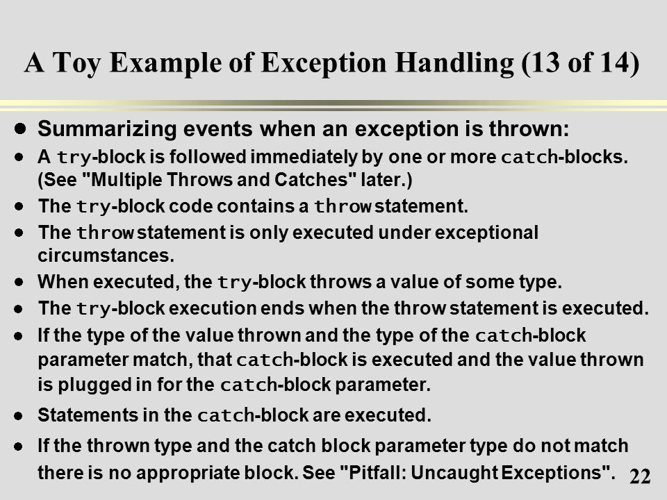 22 A Toy Example of Exception Handling (13 of 14) Summarizing events when an exception is thrown: A try -block is followed immediately by one or more catch -blocks.