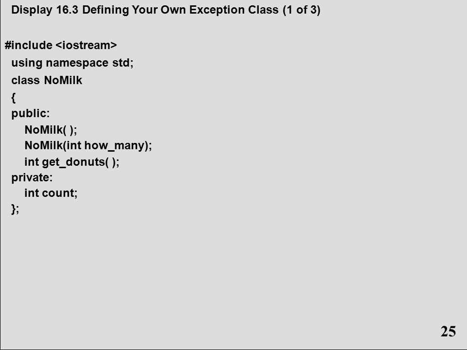 25 Display 16.3 Defining Your Own Exception Class (1 of 3) #include using namespace std; class NoMilk { public: NoMilk( ); NoMilk(int how_many); int get_donuts( ); private: int count; }; 25