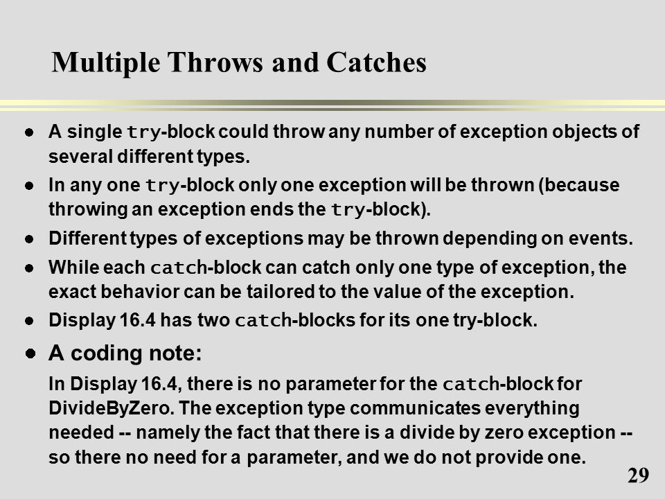 29 Multiple Throws and Catches A single try -block could throw any number of exception objects of several different types.