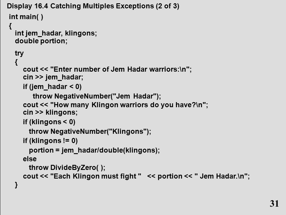 31 Display 16.4 Catching Multiples Exceptions (2 of 3) int main( ) { int jem_hadar, klingons; double portion; try { cout << Enter number of Jem Hadar warriors:\n ; cin >> jem_hadar; if (jem_hadar < 0) throw NegativeNumber( Jem Hadar ); cout << How many Klingon warriors do you have \n ; cin >> klingons; if (klingons < 0) throw NegativeNumber( Klingons ); if (klingons != 0) portion = jem_hadar/double(klingons); else throw DivideByZero( ); cout << Each Klingon must fight << portion << Jem Hadar.\n ; } 31