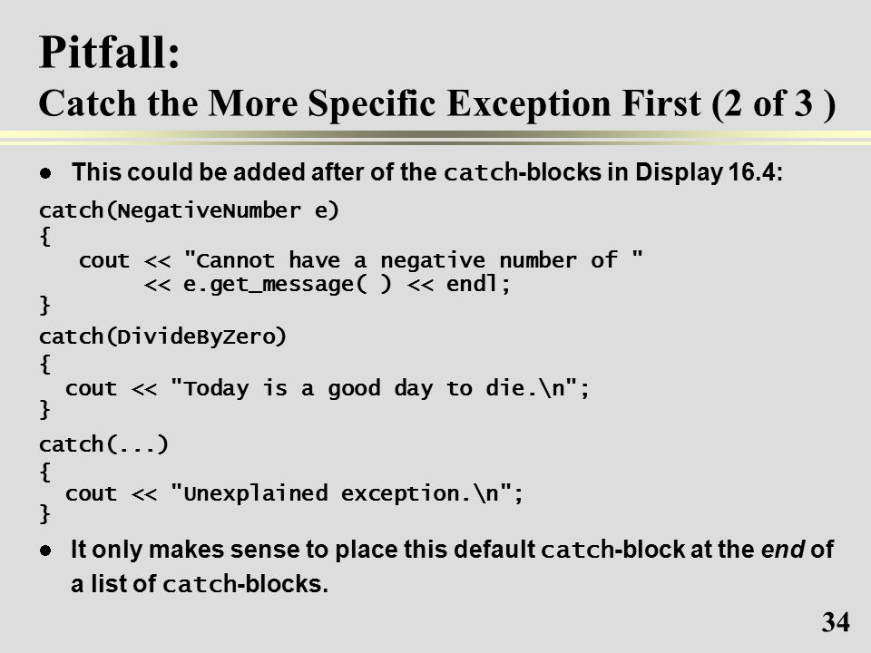 34 Pitfall: Catch the More Specific Exception First (2 of 3 ) This could be added after of the catch -blocks in Display 16.4: catch(NegativeNumber e) { cout << Cannot have a negative number of << e.get_message( ) << endl; } catch(DivideByZero) { cout << Today is a good day to die.\n ; } catch(...) { cout << Unexplained exception.\n ; } It only makes sense to place this default catch -block at the end of a list of catch -blocks.