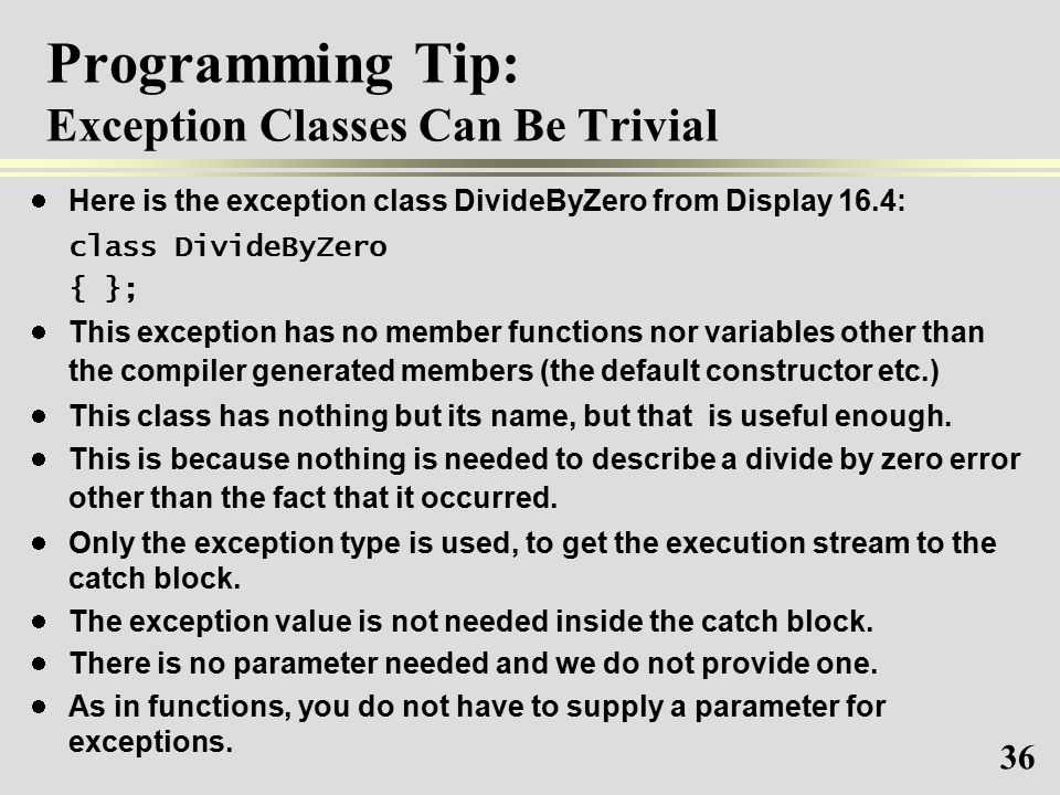 36 Programming Tip: Exception Classes Can Be Trivial Here is the exception class DivideByZero from Display 16.4: class DivideByZero { }; This exception has no member functions nor variables other than the compiler generated members (the default constructor etc.) This class has nothing but its name, but that is useful enough.
