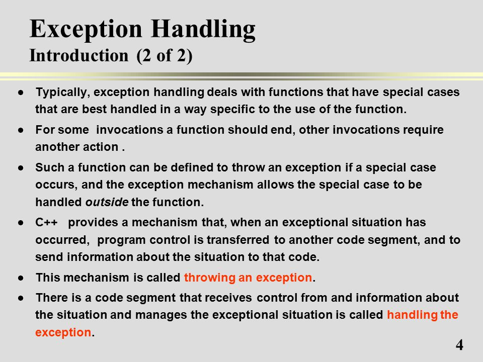 4 Exception Handling Introduction (2 of 2) Typically, exception handling deals with functions that have special cases that are best handled in a way specific to the use of the function.