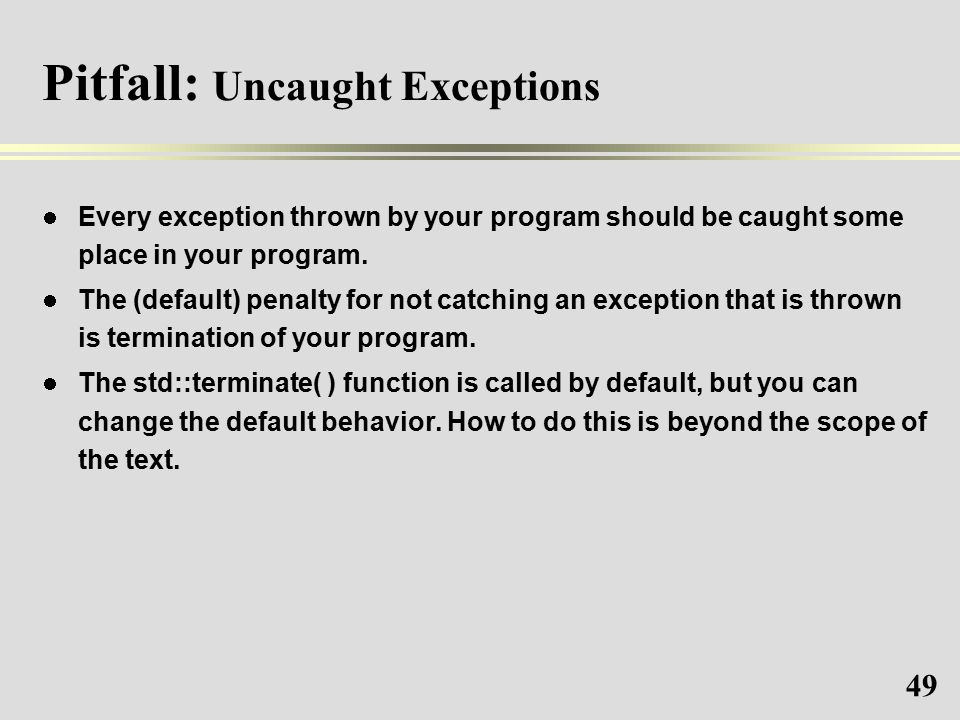 49 Pitfall: Uncaught Exceptions Every exception thrown by your program should be caught some place in your program.