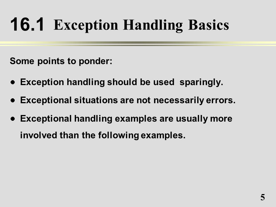5 Exception Handling Basics Some points to ponder: Exception handling should be used sparingly.