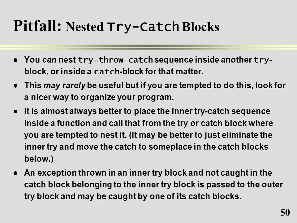 50 Pitfall: Nested Try-Catch Blocks You can nest try-throw-catch sequence inside another try - block, or inside a catch -block for that matter.