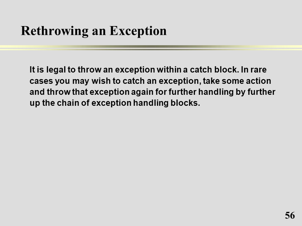 56 Rethrowing an Exception It is legal to throw an exception within a catch block.