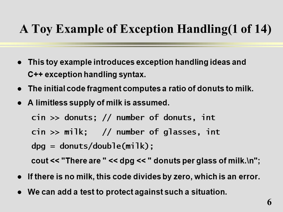 6 A Toy Example of Exception Handling(1 of 14) This toy example introduces exception handling ideas and C++ exception handling syntax.