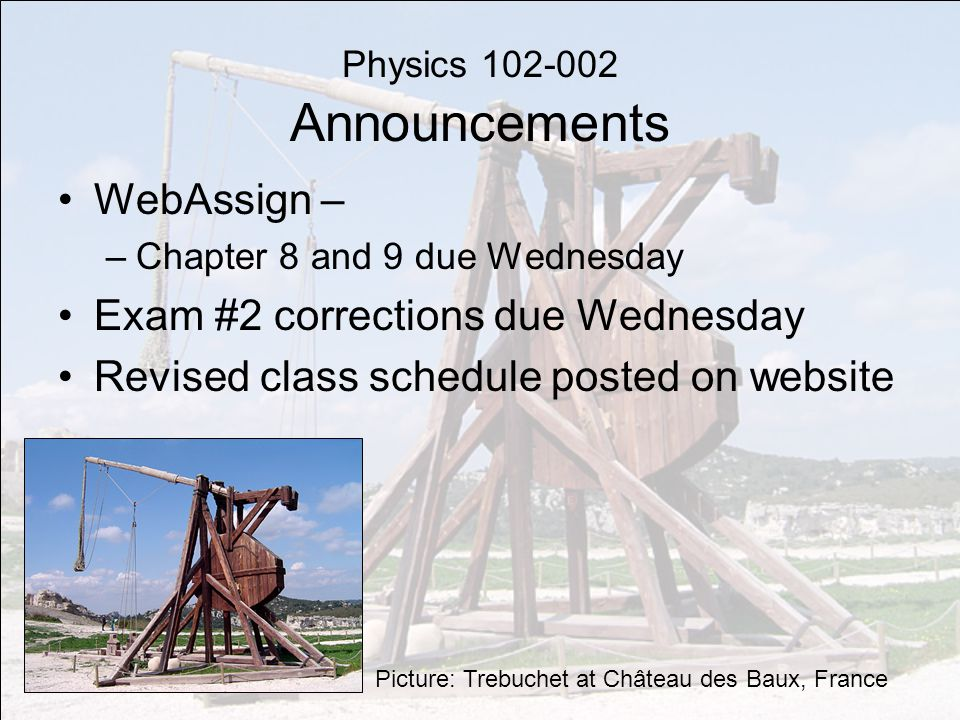 Physics 102-002 Announcements WebAssign – –Chapter 8 and 9 due Wednesday Exam #2 corrections due Wednesday Revised class schedule posted on website Picture: Trebuchet at Château des Baux, France