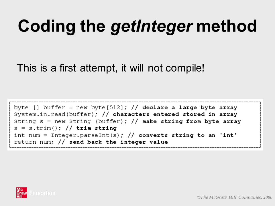 © The McGraw-Hill Companies, 2006 Coding the getInteger method This is a first attempt, it will not compile!