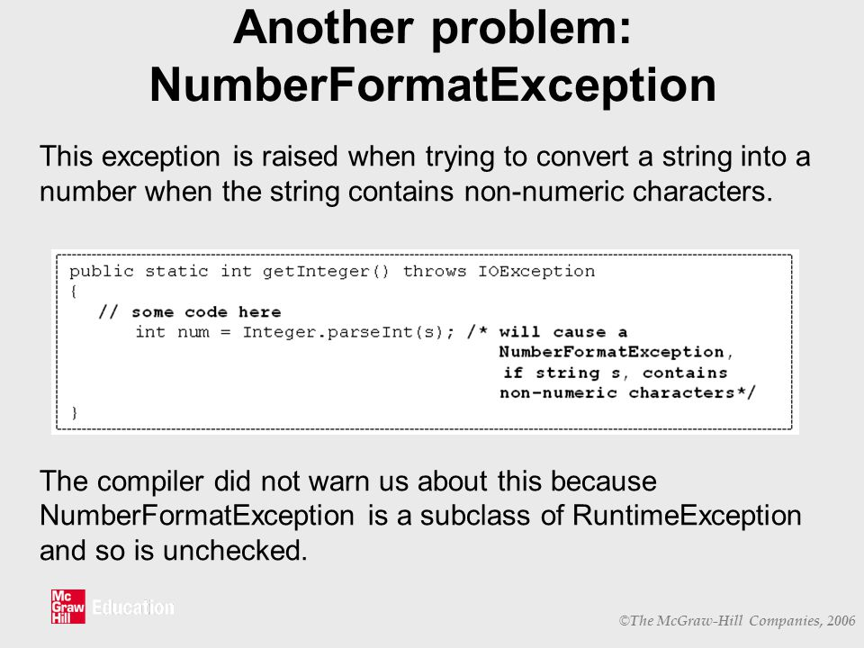 © The McGraw-Hill Companies, 2006 Another problem: NumberFormatException This exception is raised when trying to convert a string into a number when the string contains non-numeric characters.