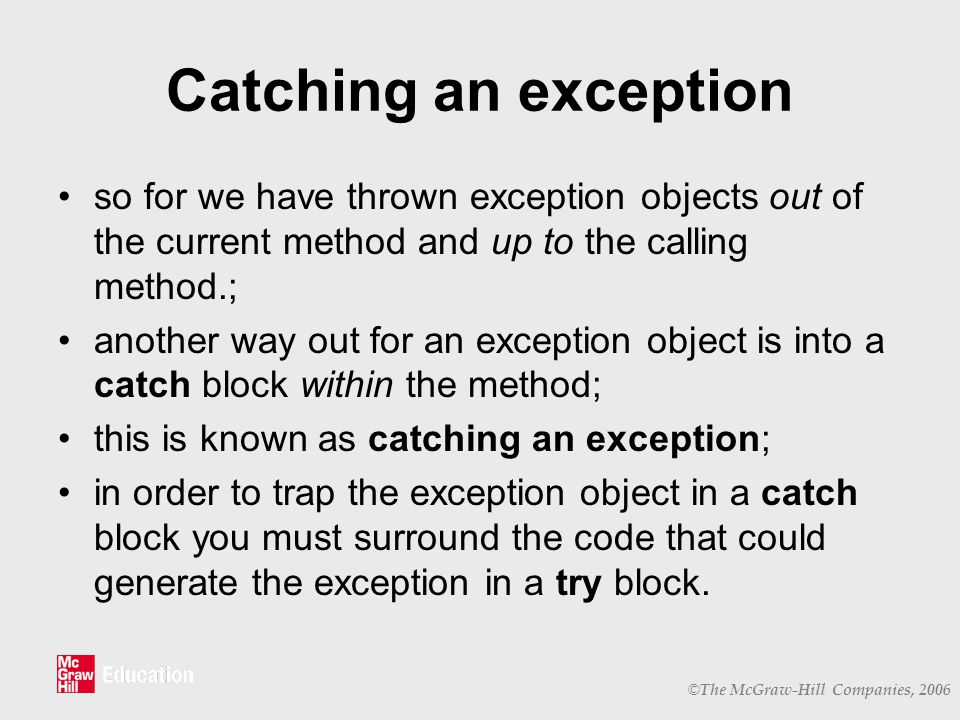 © The McGraw-Hill Companies, 2006 Catching an exception so for we have thrown exception objects out of the current method and up to the calling method.; another way out for an exception object is into a catch block within the method; this is known as catching an exception; in order to trap the exception object in a catch block you must surround the code that could generate the exception in a try block.