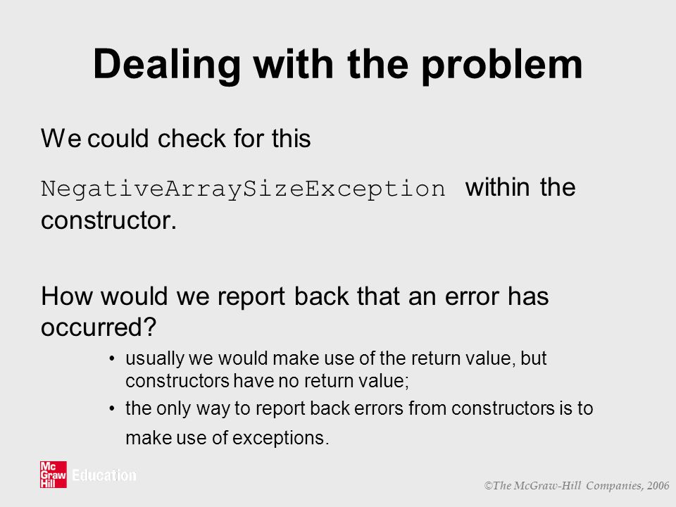 © The McGraw-Hill Companies, 2006 Dealing with the problem We could check for this NegativeArraySizeException within the constructor.