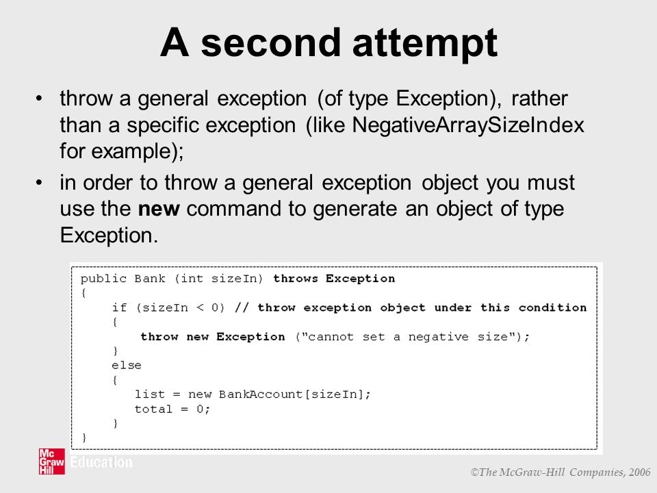 © The McGraw-Hill Companies, 2006 A second attempt throw a general exception (of type Exception), rather than a specific exception (like NegativeArraySizeIndex for example); in order to throw a general exception object you must use the new command to generate an object of type Exception.