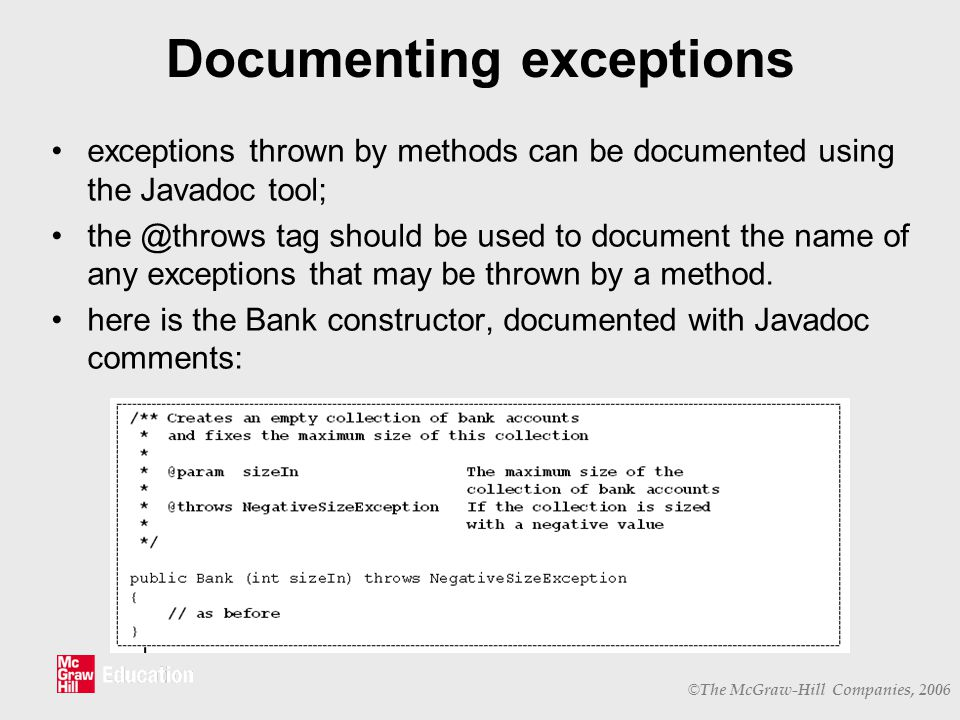 © The McGraw-Hill Companies, 2006 Documenting exceptions exceptions thrown by methods can be documented using the Javadoc tool; the @throws tag should be used to document the name of any exceptions that may be thrown by a method.