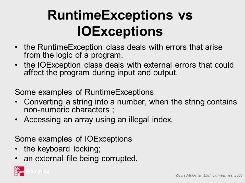 © The McGraw-Hill Companies, 2006 RuntimeExceptions vs IOExceptions the RuntimeException class deals with errors that arise from the logic of a program.