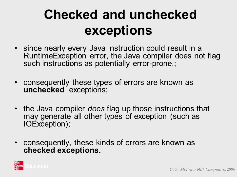 © The McGraw-Hill Companies, 2006 Checked and unchecked exceptions since nearly every Java instruction could result in a RuntimeException error, the Java compiler does not flag such instructions as potentially error-prone.; consequently these types of errors are known as unchecked exceptions; the Java compiler does flag up those instructions that may generate all other types of exception (such as IOException); consequently, these kinds of errors are known as checked exceptions.