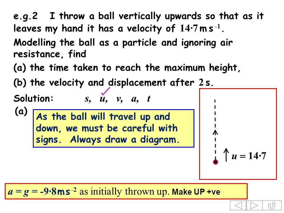 e.g.2I throw a ball vertically upwards so that as it leaves my hand it has a velocity of 14·7 m s -1.