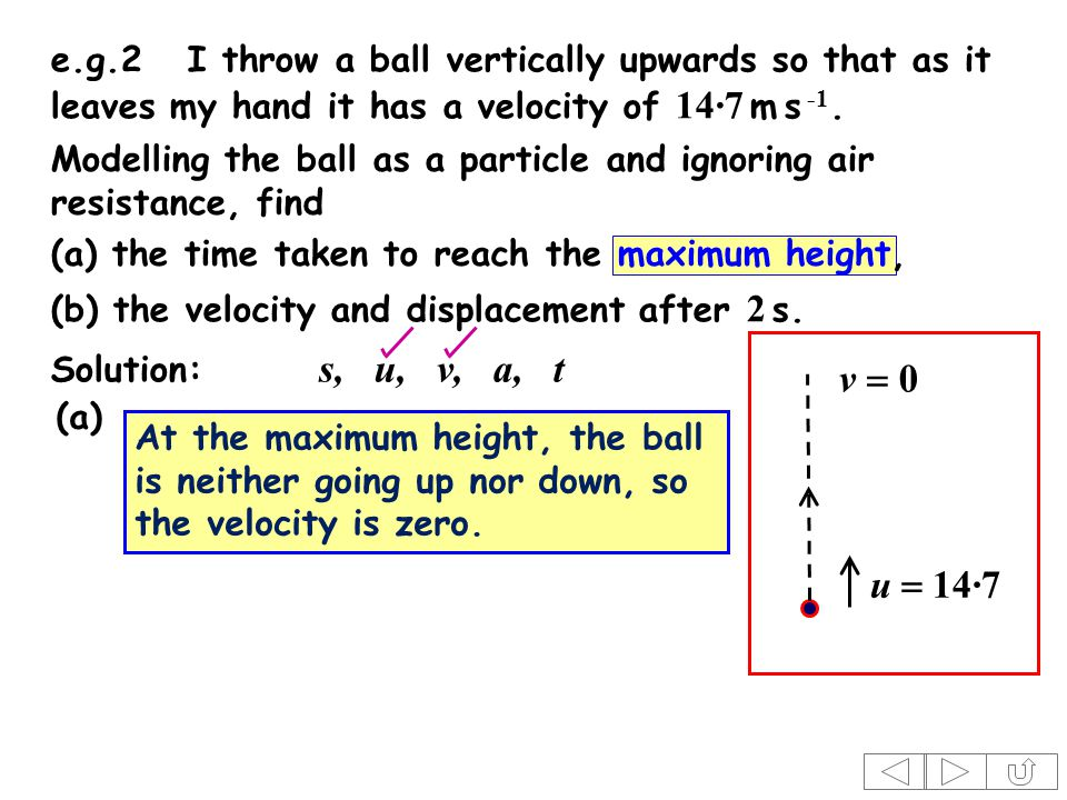 Modelling the ball as a particle and ignoring air resistance, find Solution: s, u, v, a, t At the maximum height, the ball is neither going up nor down, so the velocity is zero.