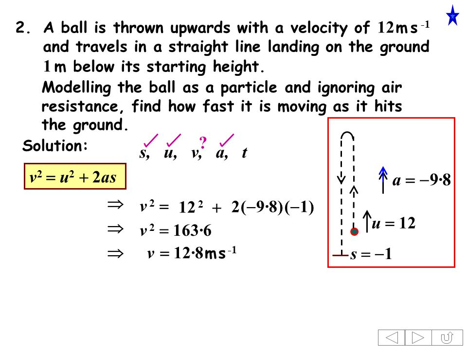 2.A ball is thrown upwards with a velocity of 12 m s -1 and travels in a straight line landing on the ground 1 m below its starting height.