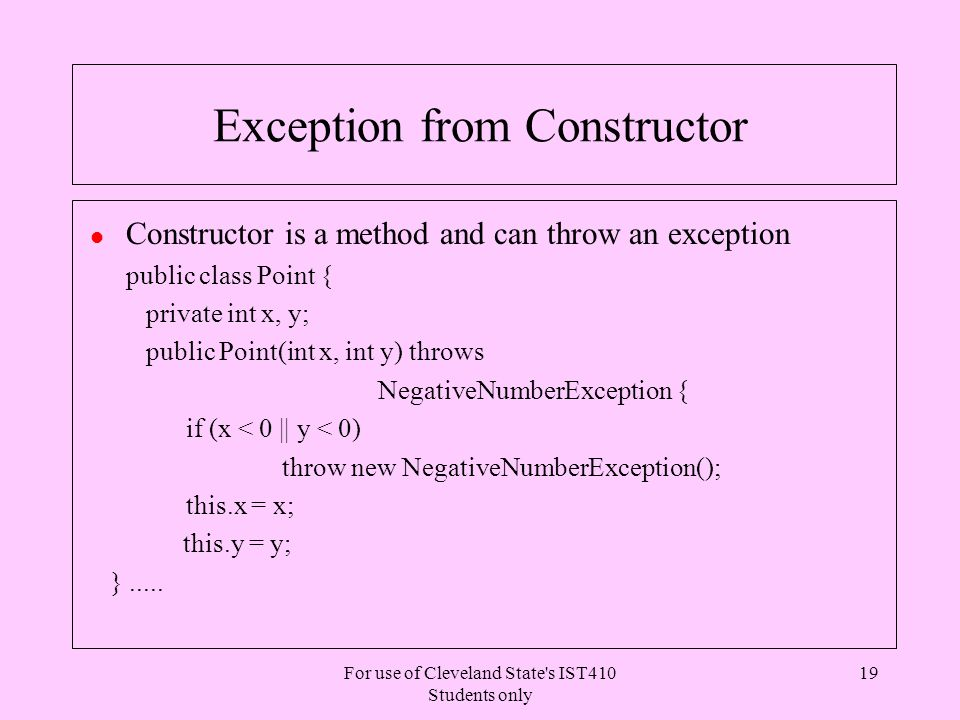 For use of Cleveland State s IST410 Students only 19 Exception from Constructor l Constructor is a method and can throw an exception public class Point { private int x, y; public Point(int x, int y) throws NegativeNumberException { if (x < 0 || y < 0) throw new NegativeNumberException(); this.x = x; this.y = y; }.....