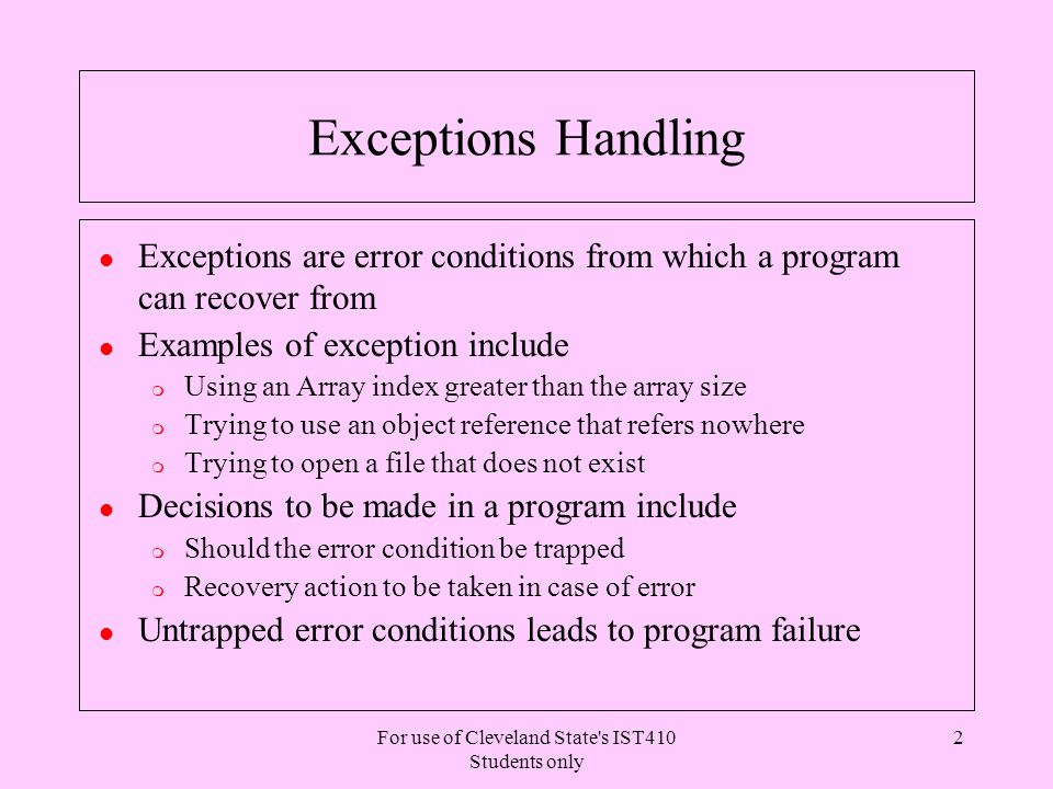 For use of Cleveland State s IST410 Students only 2 Exceptions Handling l Exceptions are error conditions from which a program can recover from l Examples of exception include m Using an Array index greater than the array size m Trying to use an object reference that refers nowhere m Trying to open a file that does not exist l Decisions to be made in a program include m Should the error condition be trapped m Recovery action to be taken in case of error l Untrapped error conditions leads to program failure