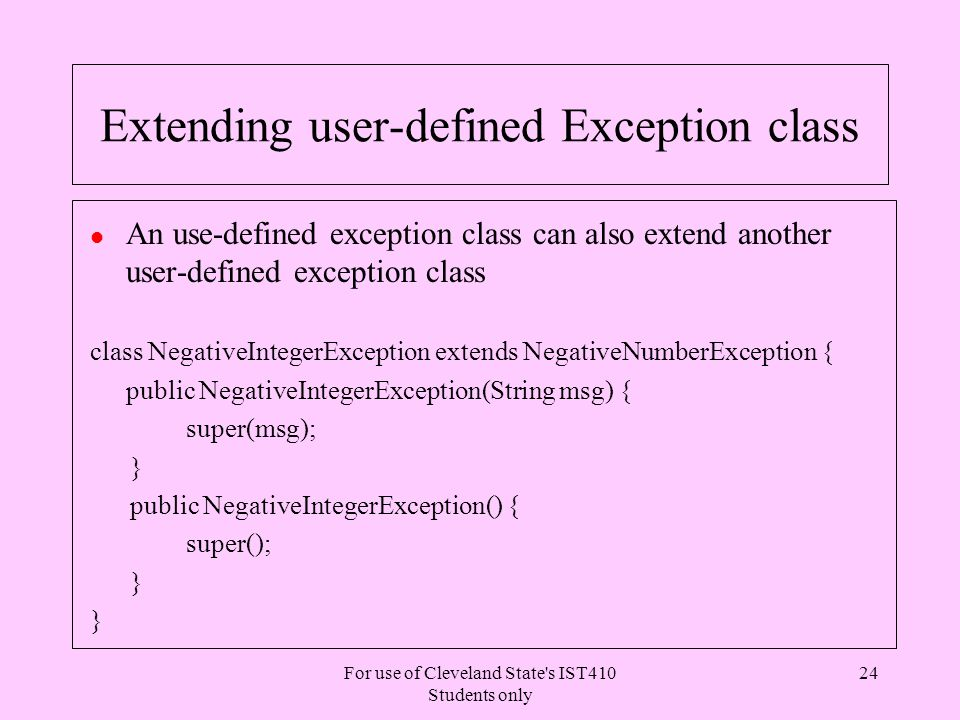 For use of Cleveland State s IST410 Students only 24 Extending user-defined Exception class l An use-defined exception class can also extend another user-defined exception class class NegativeIntegerException extends NegativeNumberException { public NegativeIntegerException(String msg) { super(msg); } public NegativeIntegerException() { super(); }