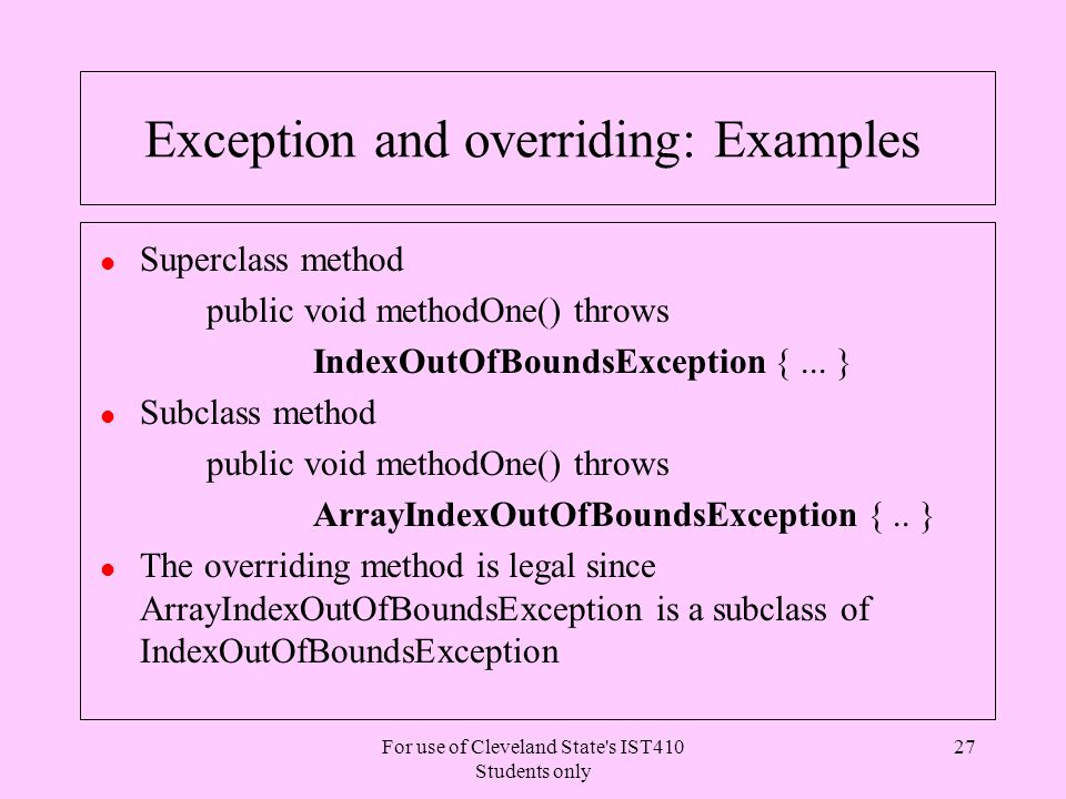 For use of Cleveland State s IST410 Students only 27 Exception and overriding: Examples l Superclass method public void methodOne() throws IndexOutOfBoundsException {...