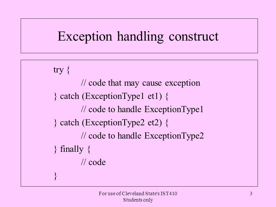 For use of Cleveland State s IST410 Students only 14 Catching an Exception l A catch clause normally provides error handling mechanism l Sometimes we may just dump the exception stack try { int i = getNumber( 234 ) } catch (NullPointerException np) { np.printStackTrace(); }....