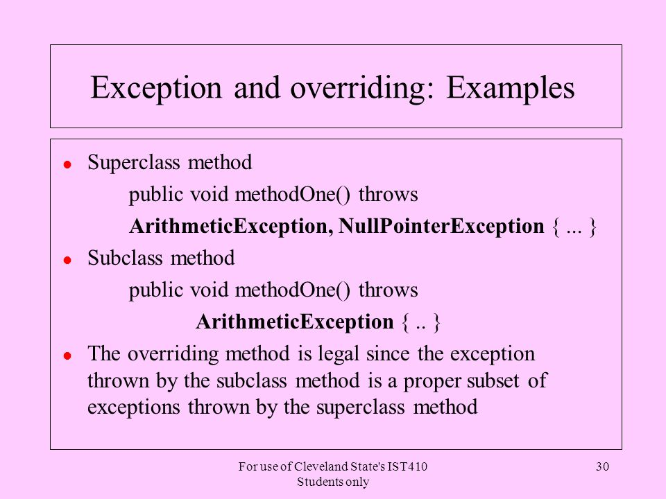 For use of Cleveland State s IST410 Students only 30 Exception and overriding: Examples l Superclass method public void methodOne() throws ArithmeticException, NullPointerException {...