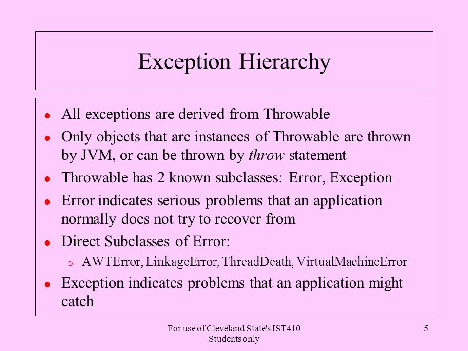 For use of Cleveland State s IST410 Students only 26 Exception and overriding l A method that overrides another method from a superclass must throw m Exactly same exception types as the overriden method; or m Subclasses of exception types thrown by the overriden method; or m A subset of exceptions thrown by the superclass method l Implications m No new Exception can be thrown by the subclass method unless it satisfies at least one of the above conditions l Notice the number of exceptions thrown by the subclass method is not a factor if the conditions above are met