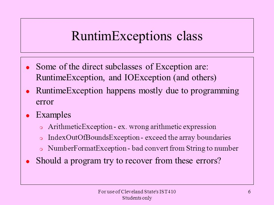 For use of Cleveland State s IST410 Students only 6 RuntimExceptions class l Some of the direct subclasses of Exception are: RuntimeException, and IOException (and others) l RuntimeException happens mostly due to programming error l Examples m ArithmeticException - ex.