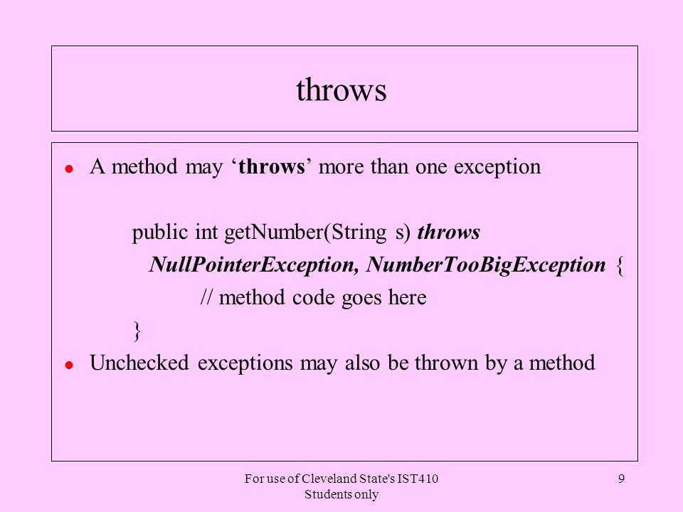 For use of Cleveland State s IST410 Students only 10 Throwing an Exception l Example of throws usage public int getNumber(String s) throws NullPointerException, NumberTooBigException { if (s == null) throw new NullPointerException(); int i = Integer.parseInt(s); if ( i > 200) throw new NumberTooBigException(); return i; } l When an exception is thrown in a method, it is an implicit return unless the there is a local catch or finally block